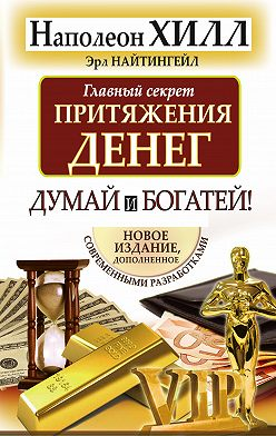 Наполеон Хилл - Главный секрет притяжения денег. Думай и богатей!