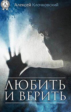 Алексей Клочковский - Любить и верить