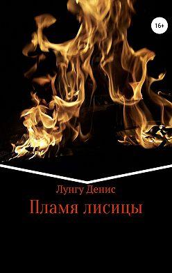 Денис Лунгу - Пламя лисицы