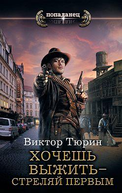 Виктор Тюрин - Хочешь выжить – стреляй первым