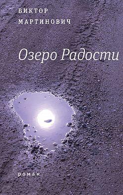 Виктор Мартинович - Озеро Радости: Роман