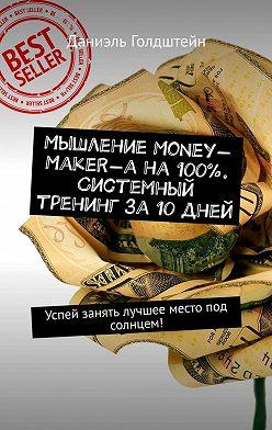 Даниэль Голдштейн - Мышление Money-Maker-а на100%. Системный тренинг за10дней. Успей занять лучшее место под солнцем!