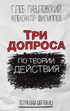 Глеб Павловский - Три допроса по теории действия