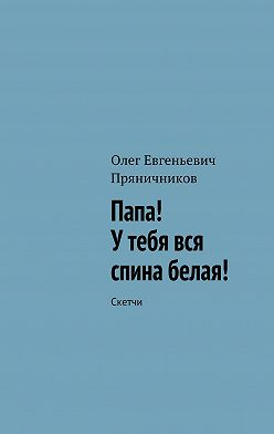 Олег Пряничников - Папа! У тебя вся спина белая!