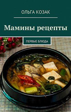 Ольга Козак - Мамины рецепты. Первые блюда