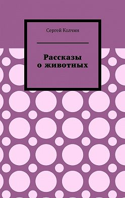 Сергей Колчин - Рассказы о животных. Трилогия