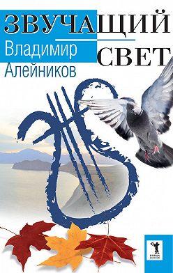 Владимир Алейников - Звучащий свет
