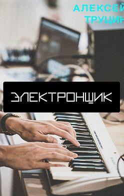 Алексей Труцин - Электронщик
