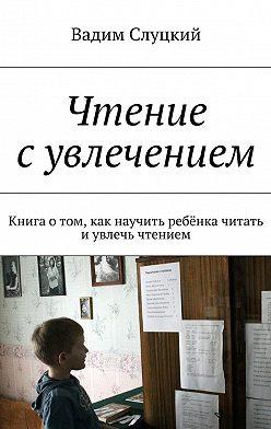 Вадим Слуцкий - Чтение сувлечением. Книга отом, как научить ребёнка читать иувлечь чтением