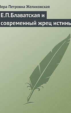 Вера Желиховская - Е.П.Блаватская и современный жрец истины