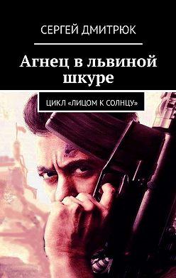 Сергей Дмитрюк - Агнец вльвиной шкуре. Цикл «Лицом кСолнцу»