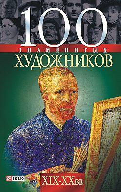Татьяна Иовлева - 100 знаменитых художников XIX-XX вв.