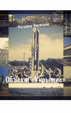 Виктория Рогозина - Объект «Укрытие». ЧАЭС. Припять. Чернобыль-2. То, что до сих пор волнует
