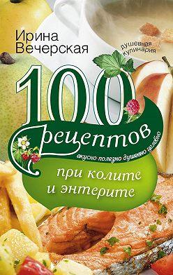 Ирина Вечерская - 100 рецептов при колите и энтерите. Вкусно, полезно, душевно, целебно