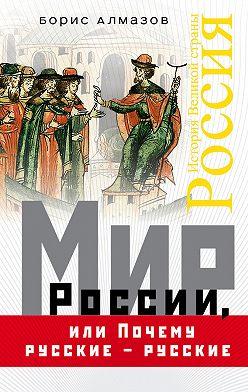 Борис Алмазов - Мир России, или Почему русские – русские