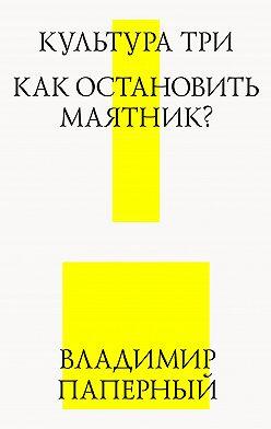 Владимир Паперный - Культура три. Как остановить маятник?