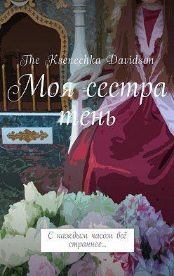 The Ksenechka Davidson - Моя сестра тень. Скаждым часом всё страннее…