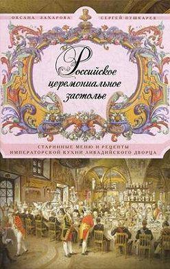 Оксана Захарова - Российское церемониальное застолье. Старинные меню и рецепты императорской кухни Ливадийского дворца