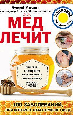 Дмитрий Макунин - Мед лечит: гипертонию, конъюнктивит, пролежни и ожоги, «мужские» и «женские» болезни