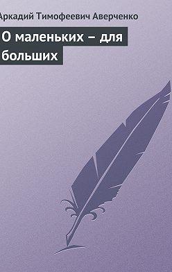 Аркадий Аверченко - О маленьких – для больших
