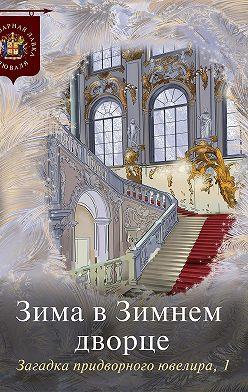 Коллектив авторов - Зима в Зимнем дворце. Загадка придворного ювелира. Часть 1