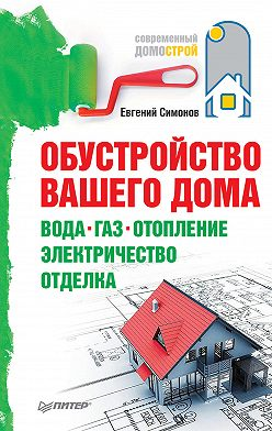 Евгений Симонов - Обустройство вашего дома: вода, газ, отопление, электричество, отделка