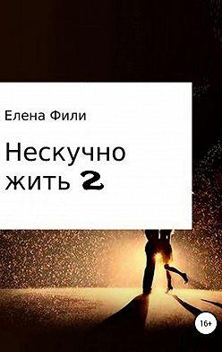 Елена Фили - Нескучно жить 2