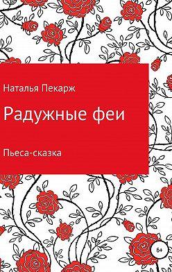 Наталья Пекарж - Радужные феи. Пьеса-сказка для детей 5-10 лет