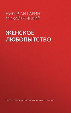 Николай Гарин-Михайловский - Женское любопытство