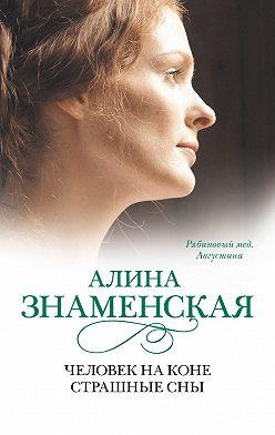 Алина Знаменская - Рябиновый мед. Августина. Часть 3, 4. Человек на коне. Страшные сны