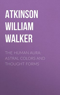 William Atkinson - The Human Aura: Astral Colors and Thought Forms