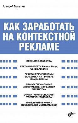 Алексей Мультин - Как заработать на контекстной рекламе