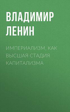 Владимир Ленин - Империализм, как высшая стадия капитализма