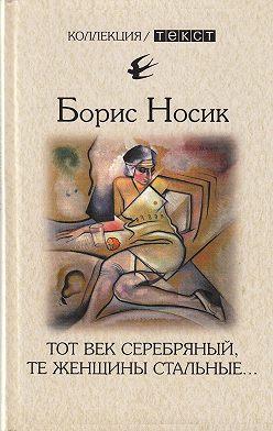 Борис Носик - Тот век серебряный, те женщины стальные…