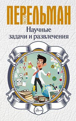 Яков Перельман - Научные задачи и развлечения
