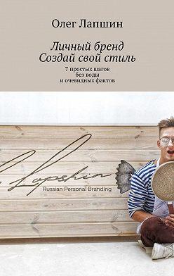 Олег Лапшин - Личный бренд. Создай свой стиль. 7простых шагов безводы иочевидных фактов