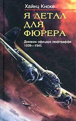 Хайнц Кноке - Я летал для фюрера. Дневник офицера люфтваффе. 1939-1945