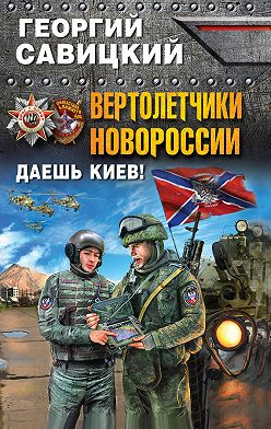 Георгий Савицкий - Вертолетчики Новороссии. Даешь Киев!