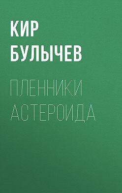 Кир Булычев - Пленники астероида