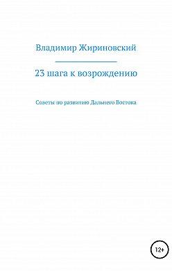 Владимир Жириновский - 23 шага к возрождению. Советы по развитию Дальнего Востока