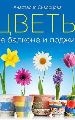 Анастасия Скворцова - Цветы на балконе и лоджии
