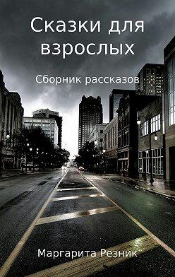 Маргарита Резник - Сказки для взрослых. Сборник рассказов