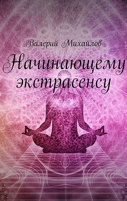 Валерий Михайлов - Начинающему экстрасенсу