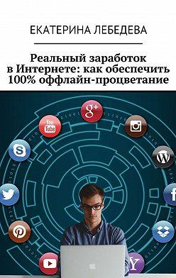 Екатерина Лебедева - Реальный заработок вИнтернете: какобеспечить 100% оффлайн-процветание