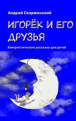 Андрей Скаржинский - Игорёк и его друзья. Юмористические рассказы для детей