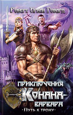 Роберт Говард - Приключения Конана-варвара. Путь к трону (сборник)