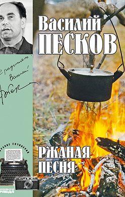 Василий Песков - Полное собрание сочинений. Том 3. Ржаная песня