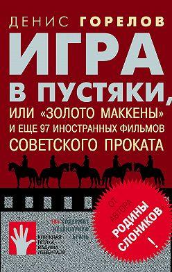 Денис Горелов - Игра в пустяки, или «Золото Маккены» и еще 97 советских фильмов иностранного проката
