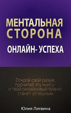 Юлия Литвина - Ментальная сторона онлайн-успеха. Открой свой разум, прочитай эту книгу – итвой онлайновый бизнес станет успешным
