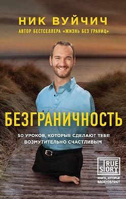 Ник Вуйчич - Безграничность. 50 уроков, которые сделают тебя возмутительно счастливым